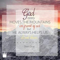 God rarely moves the mountains in front of us, but he ALWAYS helps us climb them.