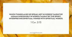 1 Cor. 2:13 Which things also we speak, not in words taught by human wisdom but in words taught by the Spirit, interpreting spiritual things with spiritual words.