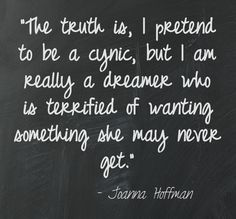 Quote. the truth is I pretend to be cynic, but I am really a dreamer terrified of wanting something she mag never have. ...hmmmm