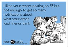 I liked your recent posting on FB but not enough to get so many notifications about what your other idiot friends think.