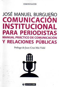 Comunicación institucional para periodistas : manual práctico de comunicación y relaciones públicas / José Manuel Burgueño ; prólogo de Juan-Cruz Más Vidal.-- Barcelona : UOC, 2014.