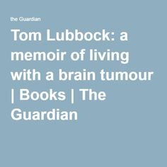 Tom Lubbock: a memoir of living with a brain tumour | Books | The Guardian