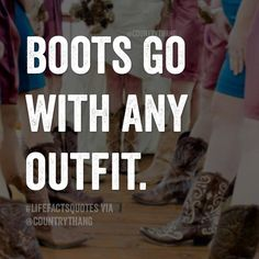 Boots go with any outfit. #countrythang #countrythangquotes #countryquotes #countrysayings