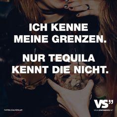 Ich kenne meine Grenzen. Nur Tequila kennt die nicht.
