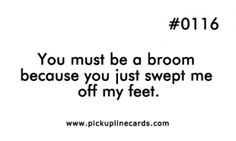 You must be a broom because you just swept me off my feet. Bad Pick Up Lines, Pick Up Lines Funny, Pick Me Up, All You Need Is Love, You Must, Funny Pick, Pick Up Lines Cheesy, I'm Awesome, Make Em Laugh