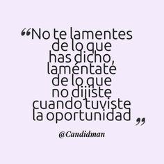 """""""No te lamentes de lo que has dicho, laméntate de lo que no dijiste cuando tuviste la oportunidad"""". #Candidman #Frases #Reflexión"""