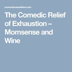 The Comedic Relief of Exhaustion – Momsense and Wine