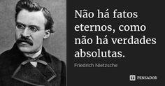 Não há fatos eternos, como não há verdades absolutas. Friedrich Nietzsche Humano, Demasiado Humano. 9.3 mil compartilhamentosAdicionar à coleção (...) https://www.pensador.com/frase/NzMy/