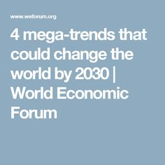 4 mega-trends that could change the world by 2030 | World Economic Forum
