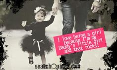 I love being a girl because I'm my Daddy's little girl and that rocks! I had to post this one! i dont know what i would do without my sweet daddy love him to pieces <3