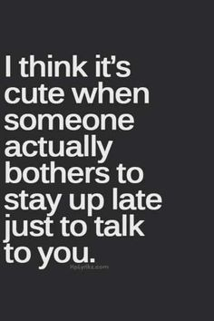 cute when someone actually bothers to stay up late to talk to you