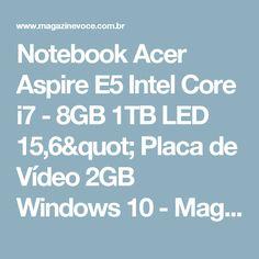 """Notebook Acer Aspire E5 Intel Core i7 - 8GB 1TB LED 15,6"""" Placa de Vídeo 2GB Windows 10 - Magazine Marlimeletro"""