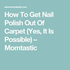 How To Get Nail Polish Out Of Carpet (Yes, It Is Possible) – Momtastic