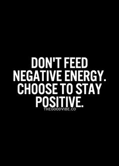 Don't feed negative energy. Choose to stay positive... inspiring words