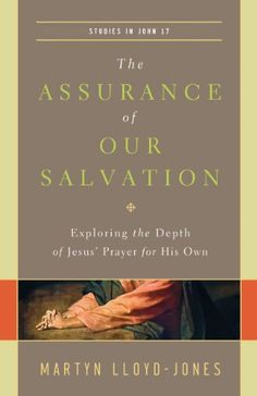 The Assurance of Our Salvation (Studies in John 17 / Paperback Edition): Exploring the Depth of Jesus' Prayer for His Own by Martyn Lloyd-Jones,http://www.amazon.com/dp/1433540517/ref=cm_sw_r_pi_dp_cS2Zsb08FQ854KJJ