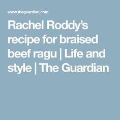 Rachel Roddy's recipe for braised beef ragu | Life and style | The Guardian