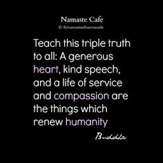 Teach this triple truth to all: A generous heart, kind speech, and a life of service and compassion are the things which renew humanity ~~Buddha