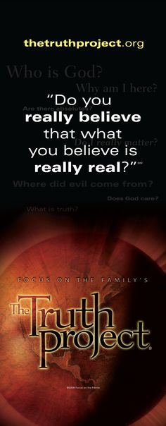 """The Truth Project.      """"Do you really believe that what you believe is really real?""""      http://www.thetruthproject.org/"""