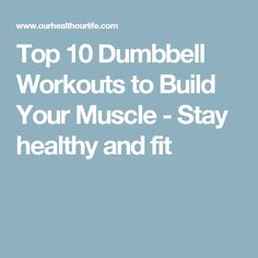 Top 10 Dumbbell Workouts to Build Your Muscle - Stay healthy and fit