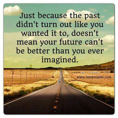 Just because the past didn't turn out like you wanted it to, doesn't mean your future can't be better than you ever imagined
