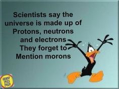 Scientists say the universe is made up of protons, neutrons, and electrons. They forget to mention morons.