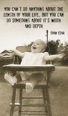 You Can't Do Anything About The Length of Your Life. But You Can Do Something About It's Width And Depth. -Evan Esar