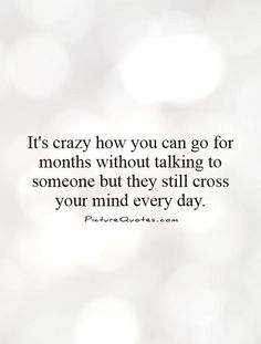 It's crazy how you can go for months without talking to someone but they still cross your mind every day. Missing you quotes on PictureQuotes.com. Mending A Broken Heart, Human Genome, Missing You Quotes, The Muppet Show, I Feel Good, Loving Someone, Talking To You, Be Yourself Quotes