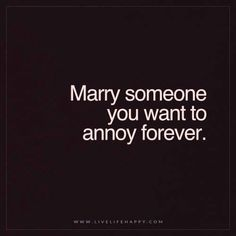 Marry/Annoy someone forever.