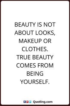 beauty quotes Beauty is not about looks, make up or clothes. True beauty comes from being yourself.