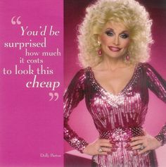 """Dolly Parton """"You'd be surprised how much it costs to look this cheap""""."""