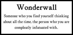 wonderwall: someone who you find yourself thinking about all the time, the person who you are completely infatuated with