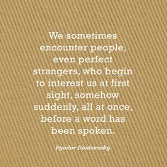 We sometimes encounter people, even perfect strangers, who begin to interest us at first sight, somehow suddenly, all at once, before a word has been spoken. — Fyodor Dostoevsky