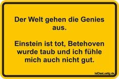 Der Welt gehen die Genies aus. Einstein ist tot, Betehoven wurde taub und ich fühle mich auch nicht gut. ... gefunden auf https://www.istdaslustig.de/spruch/4292 #lustig #sprüche #fun #spass