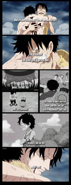 Luffy: What are you talking about? // Ace... are you going to die?! // Luffy: No! You promised! You said you'd never die... // Luffy: Please... Ace don't die! // Ace: Don't be ridiculous! You should be more worried about yourself than me! You're way weaker than I am! // Ace: I promise. I will not die! // Luffy: ... didn't you? // *cries another endless ocean* I avoided One Piece for nearly six years after I found out. Now I'm finally catching back up. Just a few more days and I'm there!