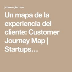 Un mapa de la experiencia del cliente: Customer Journey Map | Startups…