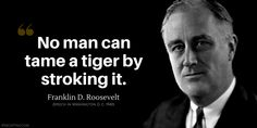 Franklin D. Roosevelt Quote: No man can tame a tiger by stroking it. 32 President, Stoicism Quotes, Roosevelt Quotes, American Giant, Franklin Roosevelt, American Presidents, Red Dragon, Activists, Politicians