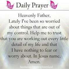 Heavenly Father, lately, I've been so worried about things are out of my control. Help me to trust that you are working out every little detail of my life and that I have nothing to fear or worry about. In Jesus name, Amen.