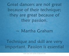 Great dancers are not great because of their technique; they are great because of their passion. ~ Martha Graham Technique and skill are very important. Passion is essential