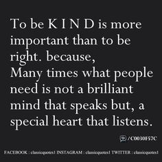 To be kind is more important than to be right. because, many times what people need is not a brilliant mind that speaks but, a special heart that listens.