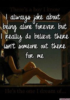 I always joke about being alone forever but I really do believe there isn't someone out there for me