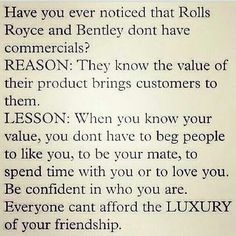 Have you ever noticed that Rolls Royce and Bentley don't have commercials? Reason: They know the value of their product brings customers to them. Lesson: When you know your value, you don't have to beg people to like you, to be your mate, to spend time with you, or to love you. Be confident in who you are. Everyone can't afford the luxury of your friendship.