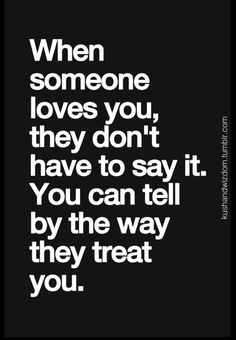 """when someone loves you, they don't have to say it. you can tell by the way they treat you."""