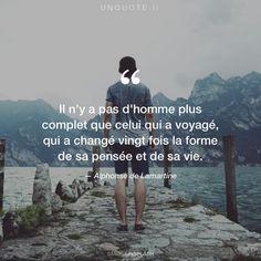 """Alphonse de Lamartine """"Il n'y a pas d'homme plus complet que celui qui a voyagé, qui a changé vingt fois la forme de sa pensée et de sa vie."""""""