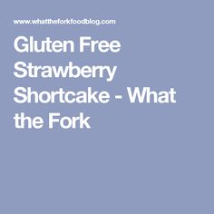Gluten Free Strawberry Shortcake - What the Fork