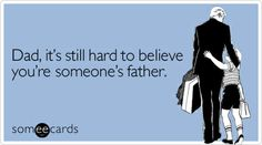 Funny Father's Day Ecard: Dad, it's still hard to believe you're someone's father.