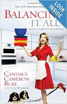 Balancing It All: My Story of Juggling Priorities and Purpose: Candace Cameron Bure