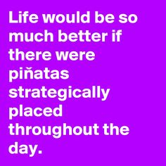 Life would be so much better if there were pinatas strategically placed throughout the day.