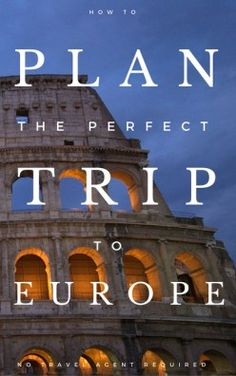 How to Plan Your Perfect Trip to Europe - No Travel Agent Required