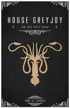 "House Greyjoy.  ""We are ironborn. We're not subjects, we're not slaves. We do not plow the field or toil in the mine. We take what is ours.""  ―Balon Greyjoy"