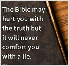 The Bible may hurt you with the truth but it will never comfort you with a lie.